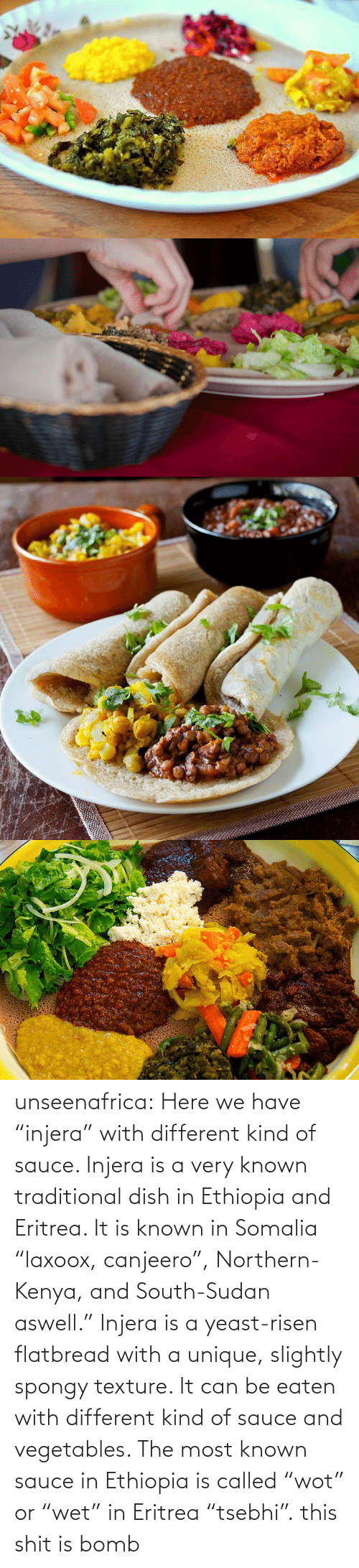 """Be Eaten: unseenafrica:  Here we have """"injera"""" with different kind of sauce. Injera is a very known traditional dish in Ethiopia and Eritrea. It is known in Somalia """"laxoox, canjeero"""", Northern-Kenya, and South-Sudan aswell."""" Injera is a yeast-risen flatbread with a unique, slightly spongy texture. It can be eaten with different kind of sauce and vegetables. The most known sauce in Ethiopia is called """"wot"""" or """"wet"""" in Eritrea """"tsebhi"""".  this shit is bomb"""