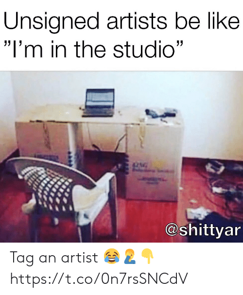 "Be Like, Artist, and Studio: Unsigned artists be like  ""I'm in the studio""  @shittyar Tag an artist 😂🤦‍♂️👇 https://t.co/0n7rsSNCdV"