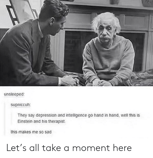 Depression, Einstein, and Sad: unsleeped  supniccuh:  They say depression and intelligence go hand in hand, well this is  Einstein and his therapist.  this makes me so sad Let's all take a moment here