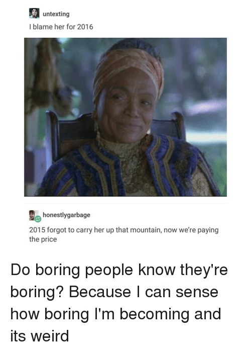 Boring People: untexting  I blame her for 2016  honestlygarbage  2015 forgot to carry her up that mountain, now we're paying  the price Do boring people know they're boring? Because I can sense how boring I'm becoming and its weird