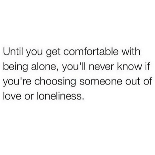 comfortable: Until you get comfortable with  being alone, you'll never know if  you're choosing someone out of  love or loneliness.