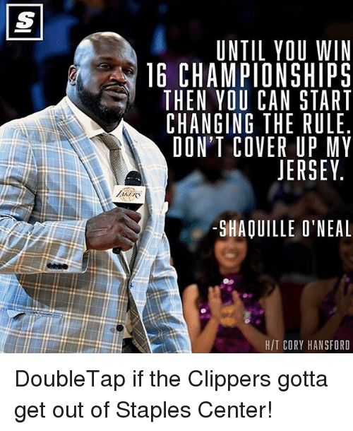 gotta get out: UNTIL YOU WIN  16 CHAMPIONSHIPS  THEN YOU CAN START  CHANGING THE RULE  DON'T COVER UP MY  JERSEY  SHAOUILLE O'NEAL  HIT CORY HANSFORD DoubleTap if the Clippers gotta get out of Staples Center!