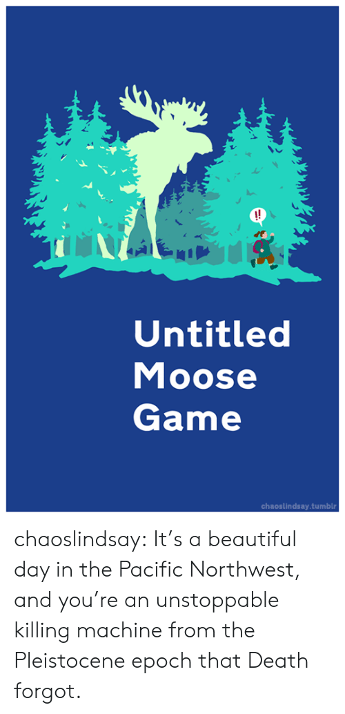 Beautiful, Target, and Tumblr: !!  Untitled  Moose  Game  chaoslindsay.tumblr chaoslindsay:  It's a beautiful day in the Pacific Northwest, and you're an unstoppable  killing machine from the Pleistocene epoch that Death forgot.