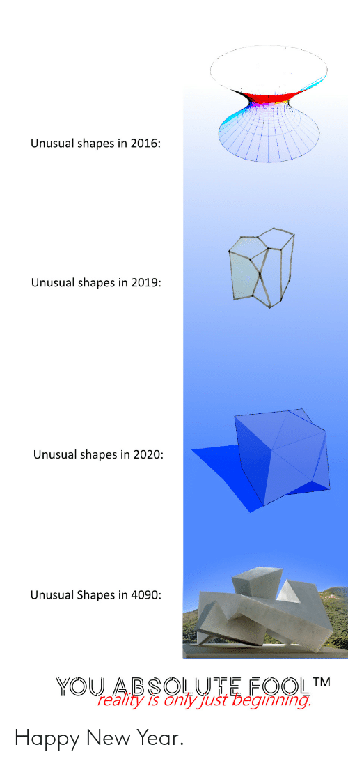 Reality: Unusual shapes in 2016:  Unusual shapes in 2019:  Unusual shapes in 2020:  Unusual Shapes in 4090:  YOU ABSOLUTE FOOL™  re'ality is onty Just Deginning. Happy New Year.