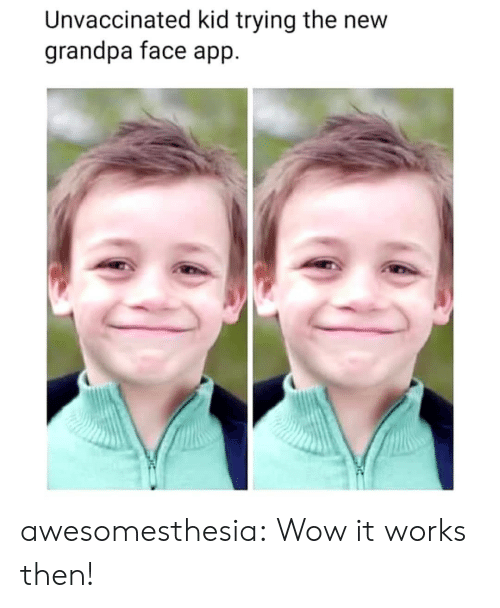 Tumblr, Wow, and Grandpa: Unvaccinated kid trying the new  grandpa face app awesomesthesia:  Wow it works then!