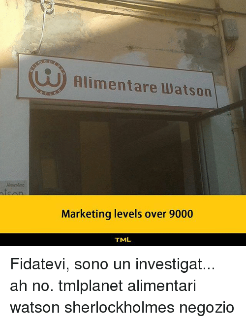 Memes, 🤖, and Sonos: UO) Alimentare Watson  10  Aimentore  fc  Marketing levels over 9000  TML Fidatevi, sono un investigat... ah no. tmlplanet alimentari watson sherlockholmes negozio