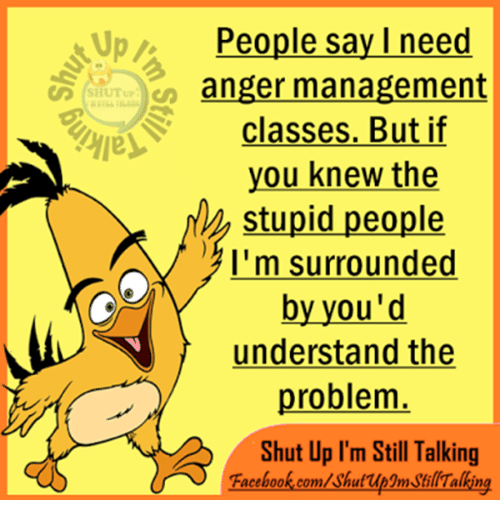Anger Management: Up People say I need  anger management  SHUT up  classes. But if  you knew the  stupid people  A I'm surrounded  by you'd  understand the  problem  Shut Up I'm Still Talking  Facebook.com/shuf up3mstillTalking