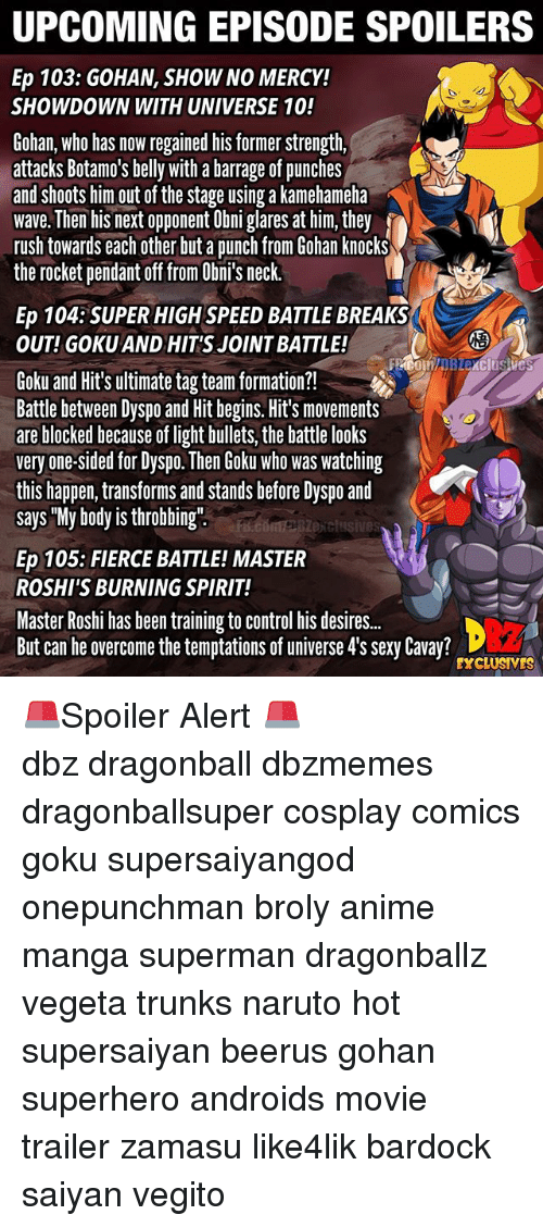 "Gokue: UPCOMING EPISODE SPOILERS  Ep 103: GOHAN, SHOW NO MERCY!  SHOWDOWN WITH UNIVERSE 10!  Gohan, who has now regained his former strength,  attacks Botamo's belly with a barrage of punches  and shoots him out of the stage using a kamehameha  wave. Then his next opponent Obni glares at him, they  rush towards each other but a punch from Gohan knocks  the rocket pendant off from Obni's neck.  Ep 104:SUPER HIGH SPEED BATTLE BREAKS  OUT! GOKU AND HIT'S JOINT BATTLE!  2  Goku and Hit's ultimate tag team formation?!  Battle between Dyspo and Hit begins. Hit's movements  are blocked because of light bullets, the battle looks  very one-sided for Dyspo. Then Goku who was watching  this happen, transforms and stands before Dyspo and  says ""My body is throbbing""  exclusives  Ep 105: FIERCE BATTLE! MASTER  ROSHI'S BURNING SPIRIT!  Master Roshi has been training to control his desire..  But can he overcome the temptations of universe 4's sexy Cavay?  EXCLUSIVES 🚨Spoiler Alert 🚨 ━━━━━━━━━━━━━━━━━━━━━ dbz dragonball dbzmemes dragonballsuper cosplay comics goku supersaiyangod onepunchman broly anime manga superman dragonballz vegeta trunks naruto hot supersaiyan beerus gohan superhero androids movie trailer zamasu like4lik bardock saiyan vegito"