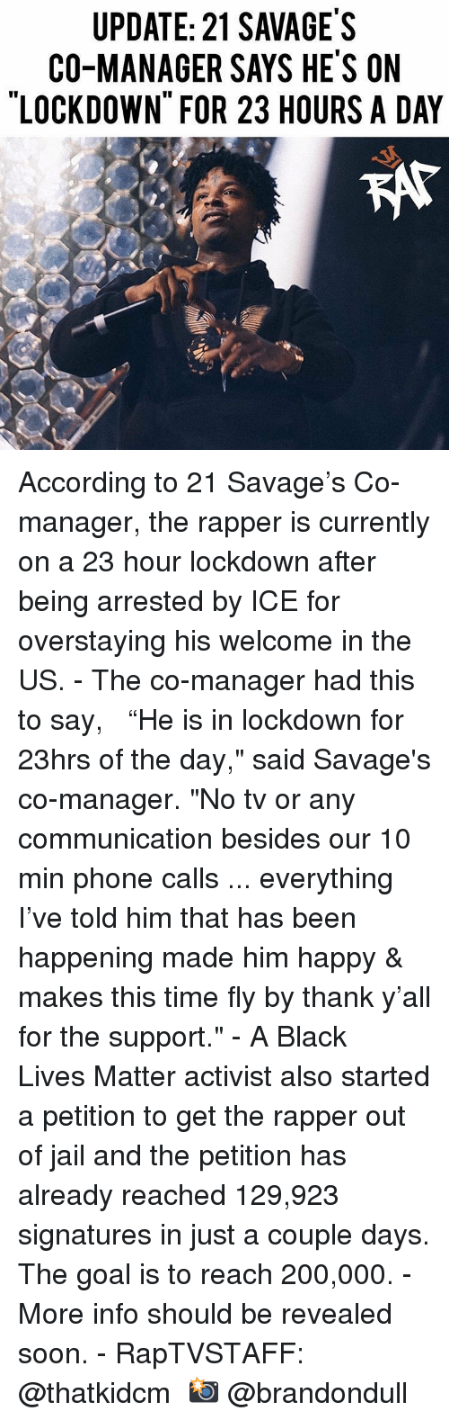 "phone calls: UPDATE: 21 SAVAGE'S  CO-MANAGER SAYS HE'S ON  LOCKDOWN FOR 23 HOURS A DAY  KAt According to 21 Savage's Co-manager, the rapper is currently on a 23 hour lockdown after being arrested by ICE for overstaying his welcome in the US.⁣ -⁣ The co-manager had this to say, ⁣ ⁣ ""He is in lockdown for 23hrs of the day,"" said Savage's co-manager. ""No tv or any communication besides our 10 min phone calls ... everything I've told him that has been happening made him happy & makes this time fly by thank y'all for the support.""⁣ -⁣ A Black Lives Matter activist also started a petition to get the rapper out of jail and the petition has already reached 129,923 signatures in just a couple days. The goal is to reach 200,000.⁣ -⁣ More info should be revealed soon.⁣ -⁣ RapTVSTAFF: @thatkidcm⁣ 📸 @brandondull"