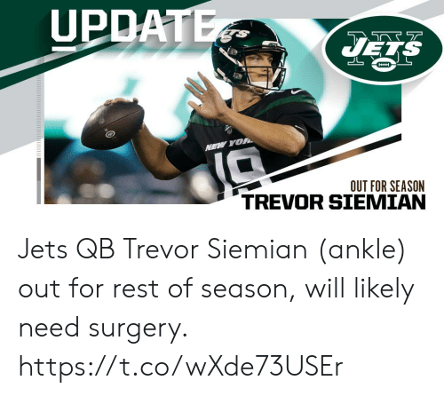 surgery: UPDATE  JELS  HH  NEW YOR  OUT FOR SEASON Jets QB Trevor Siemian (ankle) out for rest of season, will likely need surgery. https://t.co/wXde73USEr