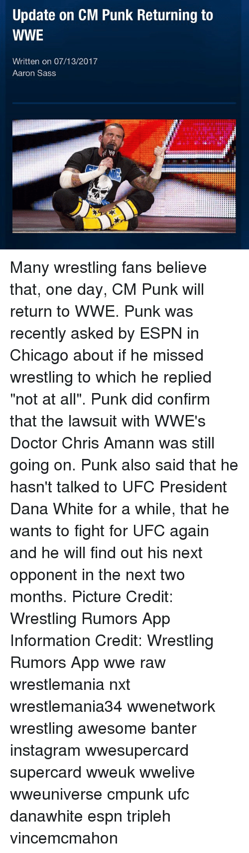 """Confirmated: Update on CM Punk Returning to  WWE  Written on 07/13/2017  Aaron Sass Many wrestling fans believe that, one day, CM Punk will return to WWE. Punk was recently asked by ESPN in Chicago about if he missed wrestling to which he replied """"not at all"""". Punk did confirm that the lawsuit with WWE's Doctor Chris Amann was still going on. Punk also said that he hasn't talked to UFC President Dana White for a while, that he wants to fight for UFC again and he will find out his next opponent in the next two months. Picture Credit: Wrestling Rumors App Information Credit: Wrestling Rumors App wwe raw wrestlemania nxt wrestlemania34 wwenetwork wrestling awesome banter instagram wwesupercard supercard wweuk wwelive wweuniverse cmpunk ufc danawhite espn tripleh vincemcmahon"""