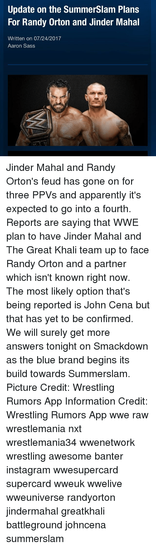 great khali: Update on the SummerSlam Plans  For Randy Orton and Jinder Mahal  Written on 07/24/2017  Aaron Sass Jinder Mahal and Randy Orton's feud has gone on for three PPVs and apparently it's expected to go into a fourth. Reports are saying that WWE plan to have Jinder Mahal and The Great Khali team up to face Randy Orton and a partner which isn't known right now. The most likely option that's being reported is John Cena but that has yet to be confirmed. We will surely get more answers tonight on Smackdown as the blue brand begins its build towards Summerslam. Picture Credit: Wrestling Rumors App Information Credit: Wrestling Rumors App wwe raw wrestlemania nxt wrestlemania34 wwenetwork wrestling awesome banter instagram wwesupercard supercard wweuk wwelive wweuniverse randyorton jindermahal greatkhali battleground johncena summerslam