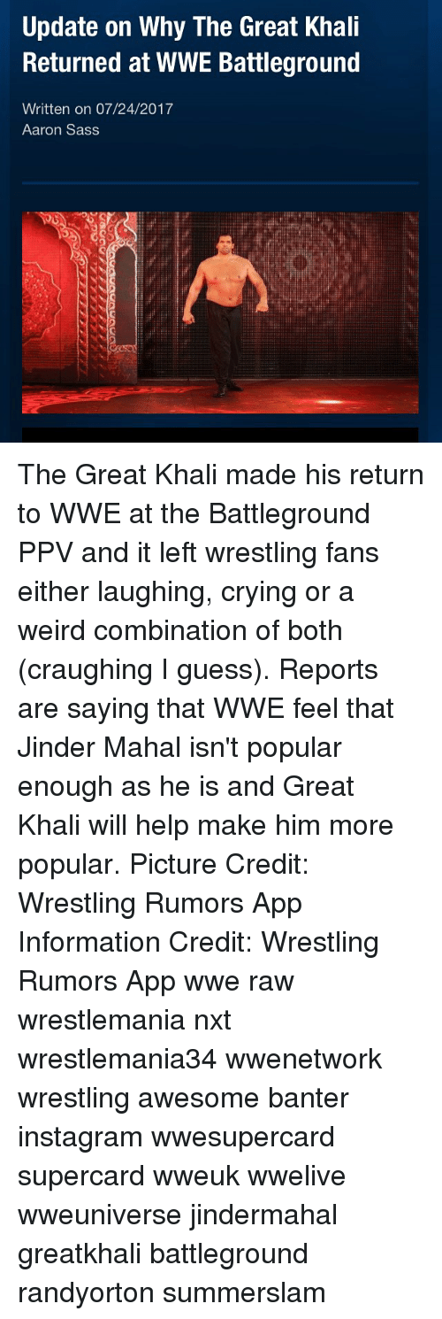 great khali: Update on Why The Great Khali  Returned at WWE Battleground  Written on 07/24/2017  Aaron Sass The Great Khali made his return to WWE at the Battleground PPV and it left wrestling fans either laughing, crying or a weird combination of both (craughing I guess). Reports are saying that WWE feel that Jinder Mahal isn't popular enough as he is and Great Khali will help make him more popular. Picture Credit: Wrestling Rumors App Information Credit: Wrestling Rumors App wwe raw wrestlemania nxt wrestlemania34 wwenetwork wrestling awesome banter instagram wwesupercard supercard wweuk wwelive wweuniverse jindermahal greatkhali battleground randyorton summerslam