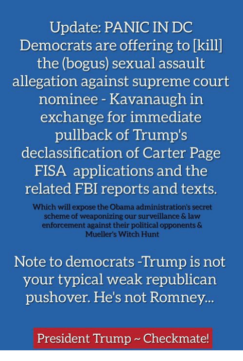 supreme-court-nominee: Update: PANIC IN DC  Democrats are offering to [kill]  the (bogus) sexual assault  allegation against supreme court  nominee Kavanaugh in  exchange for immediate  pullback of Trump's  declassification of Carter Page  FISA applications and the  related FBI reports and texts.  Which will expose the Obama administration's secret  scheme of weaponizing our surveillance & law  enforcement against their political opponents &  Muellers Witch Hunt  Note to democrats -Trump is not  your typical weak republican  pushover. He's not Romney  President Trump Checkmate