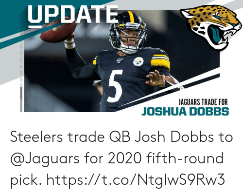 Memes, Steelers, and 🤖: UPDATE  Steeerst  5  JAGUARS TRADE FOR Steelers trade QB Josh Dobbs to @Jaguars for 2020 fifth-round pick. https://t.co/NtglwS9Rw3