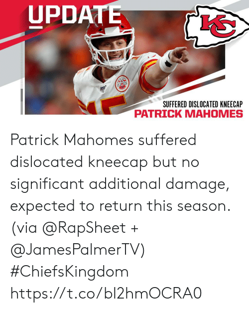Memes, 🤖, and Via: UPDATE  SUFFERED DISLOCATED KNEECAP  PATRICK MAHOMES Patrick Mahomes suffered dislocated kneecap but no significant additional damage, expected to return this season. (via @RapSheet + @JamesPalmerTV) #ChiefsKingdom https://t.co/bI2hmOCRA0