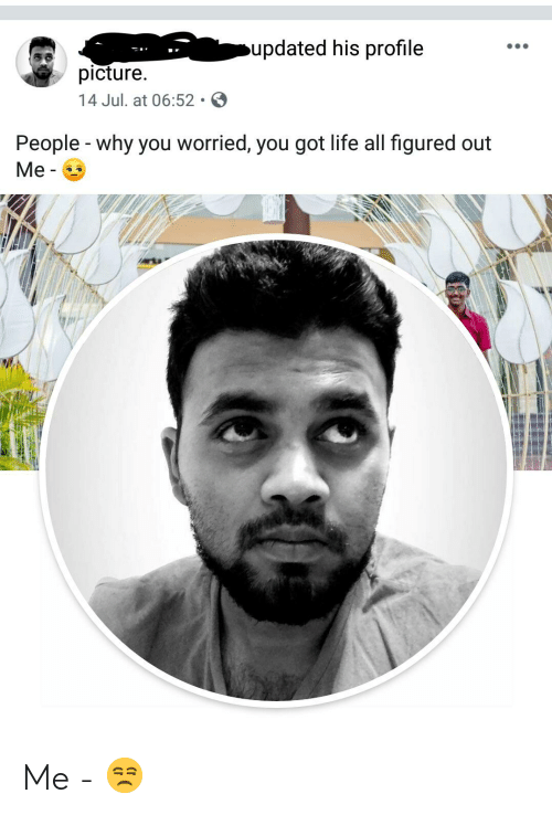 Life, Indianpeoplefacebook, and Got: updated his profile  picture.  14 Jul. at 06:52  People - why you worried, you got life all figured out  Ме- Me - 😒