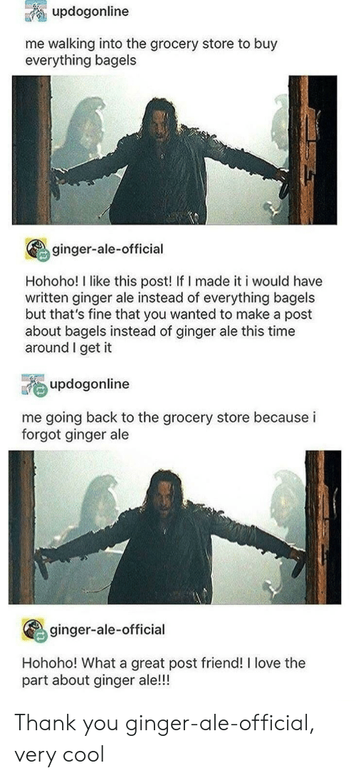 Buy: updogonline  me walking into the grocery store to buy  everything bagels  ginger-ale-official  Hohoho! I like this post! If I made it i would have  written ginger ale instead of everything bagels  but that's fine that you wanted to make a post  about bagels instead of ginger ale this time  around I get it  updogonline  me going back to the grocery store because i  forgot ginger ale  ginger-ale-official  Hohoho! What a great post friend! I love the  part about ginger ale!!! Thank you ginger-ale-official, very cool