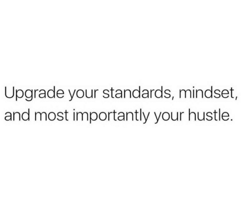 hustle: Upgrade your standards, mindset,  and most importantly your hustle.