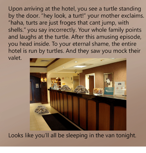"Turt: Upon arriving at the hotel, you see a turtle standing  by the door. ""hey look, a turt!"" your mother exclaims.  ""haha, turts are just froges that cant jump, with  shells."" you say incorrectly. Your whole family points  and laughs at the turtle. After this amusing episode,  you head inside. To your eternal shame, the entire  hotel is run by turtles. And they saw you mock their  valet.  es  Looks like you'll all be sleeping in the van tonight."