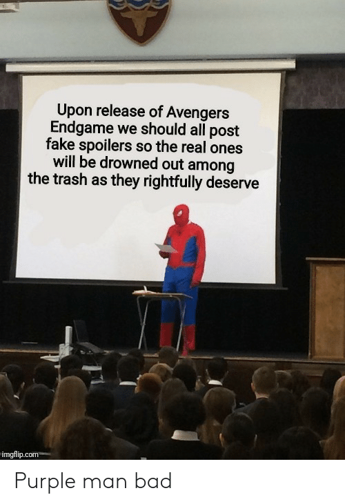 Bad, Fake, and Trash: Upon release of Avengers  Endgame we should all post  fake spoilers so the real ones  will be drowned out among  the trash as they rightfully deserve  imgflip.com Purple man bad