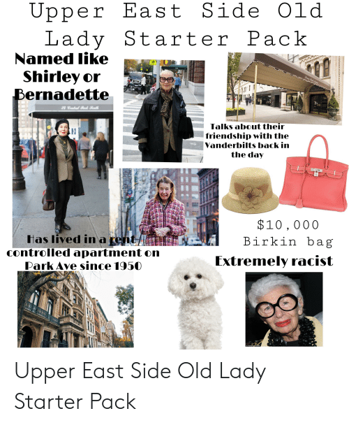 Starter Packs, Racist, and Starter Pack: Upper East Side Old  Lady Starter Pack  Named like  Shirley or  Bernadette  Seven Bark strenue  The  Selark Awemue  Service  24 Cntal k alh  02008 CBoca  Talks about their  friendship with the  Vanderbilts back in  the day  $10,000  Birkin b ag  has lived in a rent/  controlled apartment on  Park Ave since 1950  Extremely racist  OFlashpoint/WENN  నిన ని Upper East Side Old Lady Starter Pack