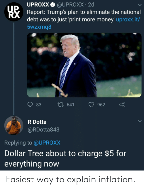 uproxx: UPROXX@UPROXX 2d  Report: Trump's plan to eliminate the national  debt was to just 'print more money' uproxx.it/  5wzxmq8  83  th 641 962  R Dotta  @RDotta843  Replying to @UPROX)X  Dollar Tree about to charge $5 for  everything now Easiest way to explain inflation.