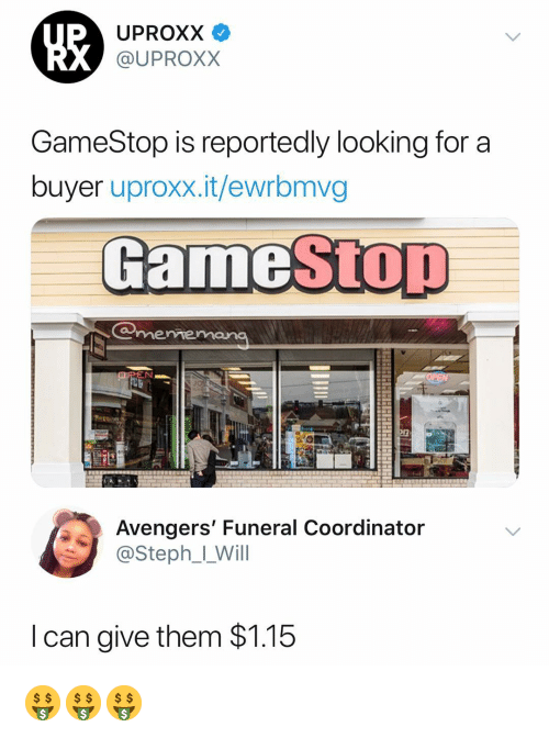 uproxx: UPROXX V  @UPROXX  GameStop is reportedly looking for a  buyer uproxx.it/ewrbmvg  GameStOT  meme  Avengers' Funeral Coordinator  @Steph__Will  I can give them $1.15 🤑🤑🤑