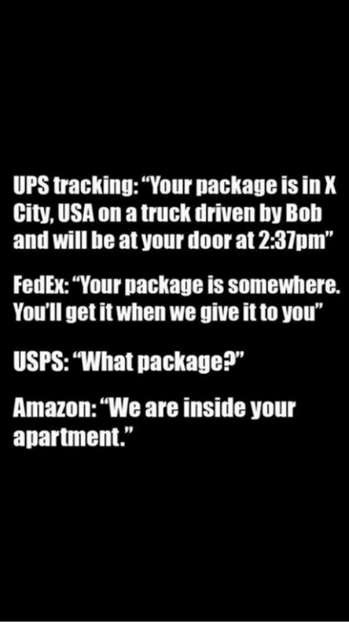 """Amazon, Memes, and Ups: UPS tracking: """"Your package is in X  City, USA on a truck driven by Bob  and will be at your door at 2:37pm""""  FedEx: """"Your package is somewhere.  You'll get it when we give it to you""""  USPS: """"What package?""""  Amazon: """"We are inside your  apartment."""""""