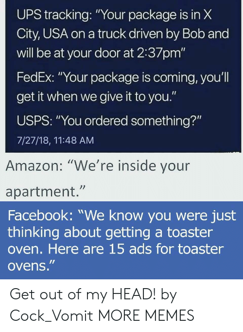 "Vomit: UPS X  City, USA on a truck driven by Bob and  will be at your door at 2:37pm'""  FedEx: ""Your package is coming, you'l  get it when we give it to you.""  USPS: ""You ordered something?""  7/27/18, 11:48 AM  tracking:""Your package is in  Amazon: ""We're inside vour  apartment.""  Facebook: ""We know you were just  thinking about getting a toaster  oven. Here are 15 ads for toaster  ovens."" Get out of my HEAD! by Cock_Vomit MORE MEMES"