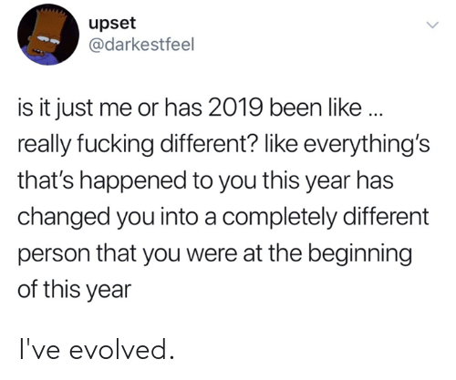 Is It Just Me: upset  @darkestfeel  is it just me or has 2019 been like..  really fucking different? like everything's  that's happened to you this year has  changed you into a completely different  person that you were at the beginning  of this year I've evolved.