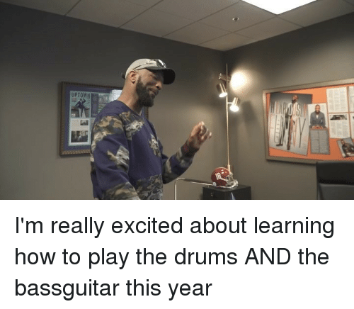 Really Excited: UPTOWN I'm really excited about learning how to play the drums AND the bassguitar this year