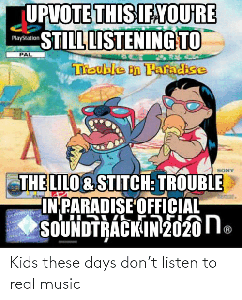 Lilo & Stitch: UPVOTE THIS IFAYOU'RE  STILL LISTENING TO  PlayStation  PAL  Treuble n Paradise  ANOS  THE LILO & STITCH: TROUBLE  IN PARADISE OFFICIAL  SOUNDTRACK IN2020le Kids these days don't listen to real music