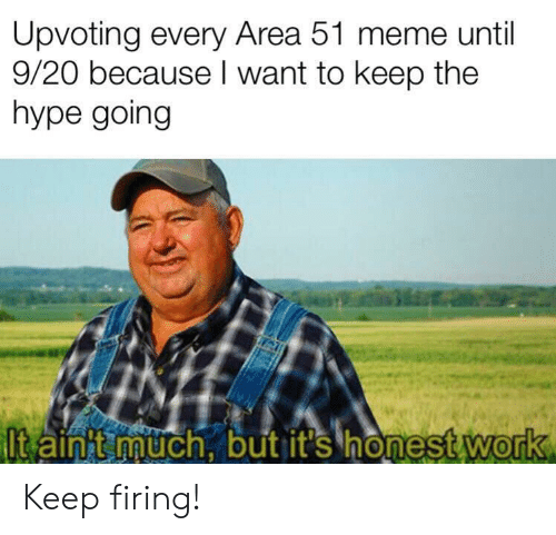 Hype, Meme, and Work: Upvoting every Area 51 meme until  9/20 because I want to keep the  hype going  Itain t much, but it's honest work Keep firing!