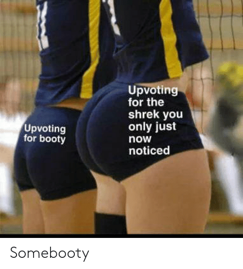Upvoting: Upvoting  for the  shrek you  only just  Upvoting  for booty  now  noticed Somebooty