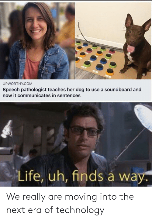 Speech: UPWORTHY.COM  Speech pathologist teaches her dog to use a soundboard and  now it communicates in sentences  Life, uh, finds á way. We really are moving into the next era of technology