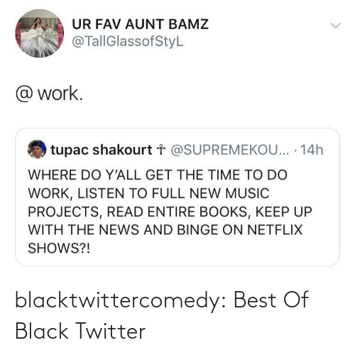 Work: UR FAV AUNT BAMZ  @TallGlassofStyL  @ work.  tupac shakourt t @SUPREMEKOU... · 14h  WHERE DO Y'ALL GET THE TIME TO DO  WORK, LISTEN TO FULL NEW MUSIC  PROJECTS, READ ENTIRE BOOKS, KEEP UP  WITH THE NEWS AND BINGE ON NETFLIX  SHOWS?! blacktwittercomedy:  Best Of Black Twitter