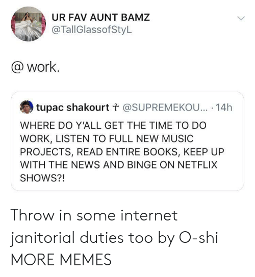 Tupac: UR FAV AUNT BAMZ  @TallGlassofStyL  @work.  tupac shakourt t @SUPREMEKOU... 14h  WHERE DO Y'ALL GET THE TIME TO DO  WORK, LISTEN TO FULL NEW MUSIC  PROJECTS, READ ENTIRE BOOKS, KEEP UP  WITH THE NEWS AND BINGE ON NETFLIX  SHOWS?! Throw in some internet janitorial duties too by O-shi MORE MEMES