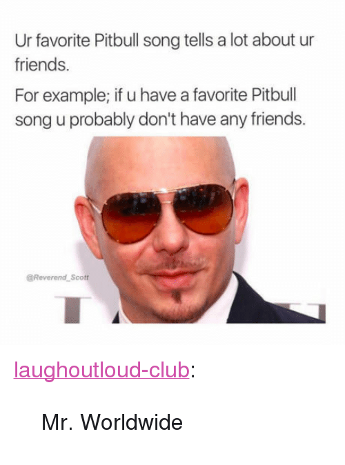 "mr worldwide: Ur favorite Pitbull song tells a lot about ur  friends.  For example; if u have a favorite Pitbull  song u probably don't have any friends.  @Reverend Scott <p><a href=""http://laughoutloud-club.tumblr.com/post/169729723281/mr-worldwide"" class=""tumblr_blog"">laughoutloud-club</a>:</p>  <blockquote><p>Mr. Worldwide</p></blockquote>"