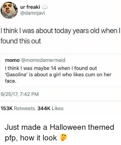 Cum, Halloween, and Girl: ur freaki  @damnjavi  I think I was about today years old when I  found this out  momo @momodamermaid  I think I was maybe 14 when I found out  'Gasolina' is about a girl who likes cum on her  face  9/25/17, 7:42 PM  153K Retweets 344K Likes Just made a Halloween themed pfp, how it look 🤔