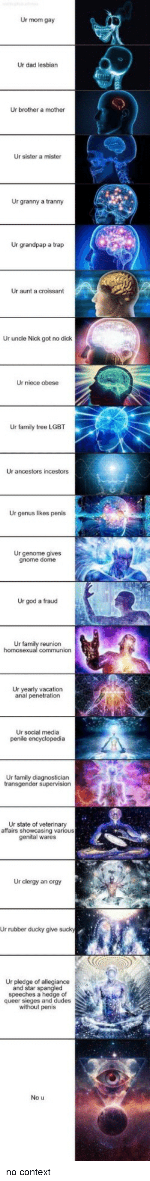 A Trap: Ur mom gay  Ur dad lesbian  Ur brother a mother  Ur sister a mister  Ur granny a tranny  Ur grandpap a trap  Ur aunt a croissant  Ur uncle Nick got no dick  Ur niece obese  Ur family tree LGBT  Ur ancestors incestors  Ur genus likes penis  Ur genome gives  gnome dome  Ur god a fraud  Ur  reunion  Ur yearly vacation  anal penetration  Ur social media  Ur family diagnostician  Ur state of veterinary  affairs showcasing various  genital wares  Ur clergy an orgy  Ur rubber ducky give suck  Ur pledge of allegiance  and star spangled  speeches a hedge of  queer sieges and dudes  without penis  No u no context