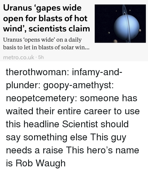 Target, Tumblr, and Amethyst: Uranus gapes wide  open for blasts of hot  wind', scientists claim  Uranus 'opens wide' on a daily  basis to let in blasts of solar win..  metro.co.uk 5h therothwoman: infamy-and-plunder:  goopy-amethyst:  neopetcemetery: someone has waited their entire career to use this headline  Scientist should say something else   This guy needs a raise   This hero's name is Rob Waugh