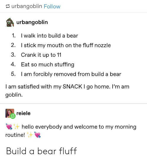 5 Am, Hello, and Bear: urbangoblin Follow  urbangoblin  1. walk into build a bear  2.  Istick my mouth on the fluff nozzle  Crank it up to 11  3.  4. Eat so much stuffing  5.  am forcibly removed from build a bear  I am satisfied with my SNACK I go home. I'm am  goblin  reiele  hello everybody and welcome to my morning  routine! Build a bear fluff