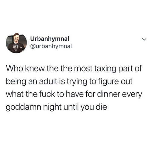 the the: Urbanhymnal  @urbanhymnal  ASS  Who knew the the most taxing part of  being an adult is trying to figure out  what the fuck to have for dinner every  goddamn night until you die