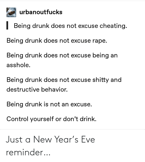 eve: urbanoutfucks  | Being drunk does not excuse cheating.  Being drunk does not excuse rape.  Being drunk does not excuse being an  asshole.  Being drunk does not excuse shitty and  destructive behavior.  Being drunk is not an excuse.  Control yourself or don't drink. Just a New Year's Eve reminder…