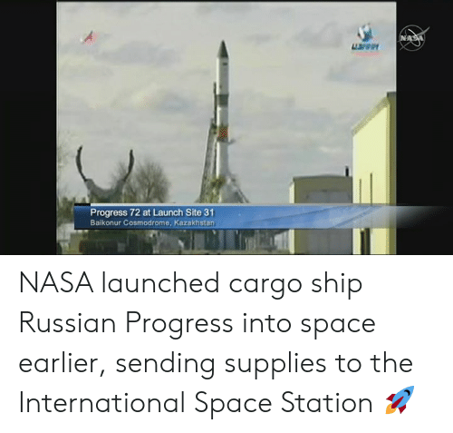 the international: uren  Progress 72 at Launch Site 31  Baikonur Cosmodrome, Kazakhstan NASA launched cargo ship Russian Progress into space earlier, sending supplies to the International Space Station 🚀