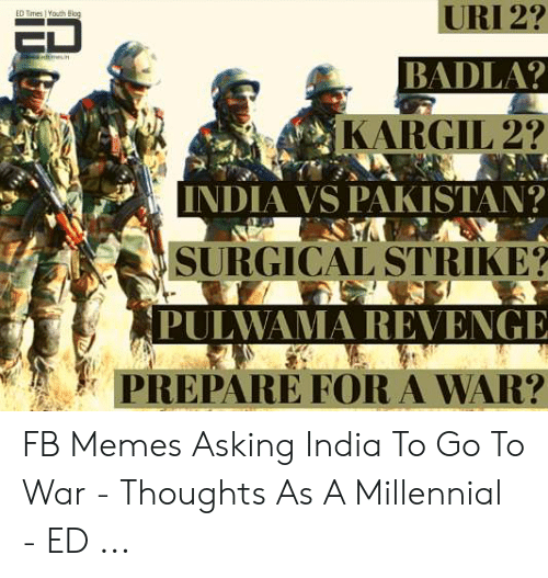 Memes Asking: URI 2?  ED Times Youth Blog  mesi  BADLA?  KARGIL 2?  INDIA VS PAKISTAN?  SURGICAL STRIKE?  PULWAMA REVENGE  PREPARE FOR A WAR? FB Memes Asking India To Go To War - Thoughts As A Millennial - ED ...