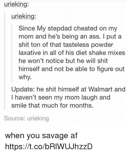 I Putted: urieking:  urieking:  Since My stepdad cheated on my  mom and he's being an ass. I put a  shit ton of that tasteless powder  laxative in all of his diet shake mixes  he won't notice but he will shit  himself and not be able to figure out  why  Update: he shit himself at Walmart and  I haven't seen my mom laugh and  smile that much for months  Source: urieking when you savage af https://t.co/bRlWUJhzzD