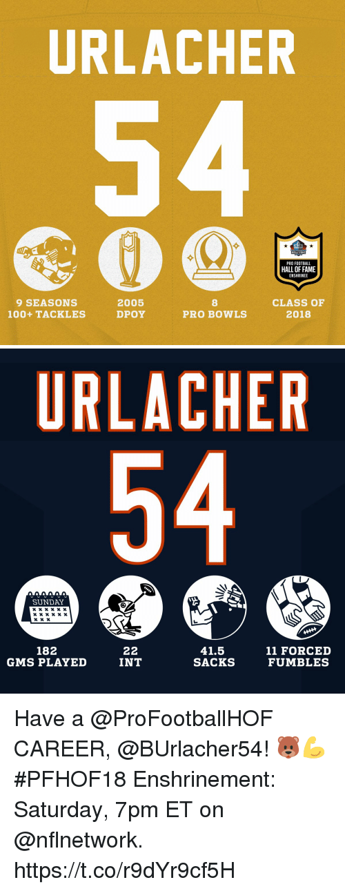 gms: URLACHER  HALL FAME  PRO FOOTBALL  HALL OF FAME  ENSHRINEE  9 SEASONS  100+ TACKLES  2005  DPOY  8  PRO BOWLS  CLASS OF  2018   URLACHER  SUNDAY  182  GMS PLAYED  41.5  SACKS  11 FORCED  FUMBLES  INT Have a @ProFootballHOF CAREER, @BUrlacher54! 🐻💪  #PFHOF18 Enshrinement: Saturday, 7pm ET on @nflnetwork. https://t.co/r9dYr9cf5H