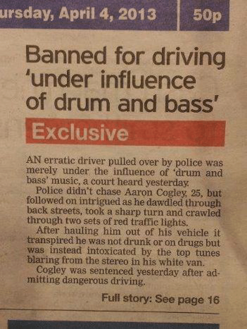 Driving, Drugs, and Drunk: ursday, April 4, 2013  50p  Banned for driving  'under influence  of drum and bass'  Exclusive  AN erratic driver pulled over by police was  merely under the influence of 'drum and  bass' music, a court heard yesterday.  Police didn't chase Aaron Cogley, 25, but  followed on intrigued as he dawdled through  back streets, took a sharp turn and crawled  through two sets of red traffic lights.  After hauling him out of his vehicle it  transpired he was not drunk or on drugs but  was instead intoxicated by the top tunes  blaring from the stereo in his white van.  Cogley was sentenced yesterday after ad-  mitting dangerous driving.  Full story: See page 16